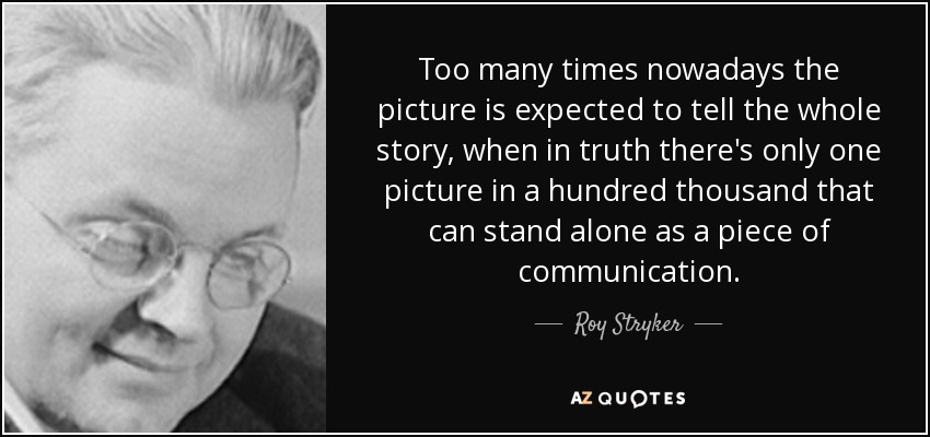 Too many times nowadays the picture is expected to tell the whole story, when in truth there's only one picture in a hundred thousand that can stand alone as a piece of communication. - Roy Stryker