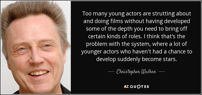 Too many young actors are strutting about and doing films without having developed some of the depth you need to bring off certain kinds of roles. I think that's the problem with the system, where a lot of younger actors who haven't had a chance to develop suddenly become stars. - Christopher Walken
