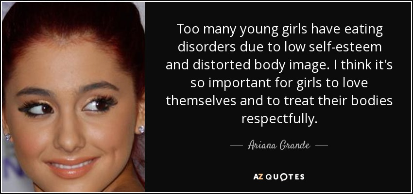 Too many young girls have eating disorders due to low self-esteem and distorted body image. I think it's so important for girls to love themselves and to treat their bodies respectfully. - Ariana Grande
