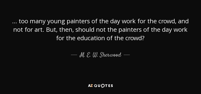 ... too many young painters of the day work for the crowd, and not for art. But, then, should not the painters of the day work for the education of the crowd? - M. E. W. Sherwood