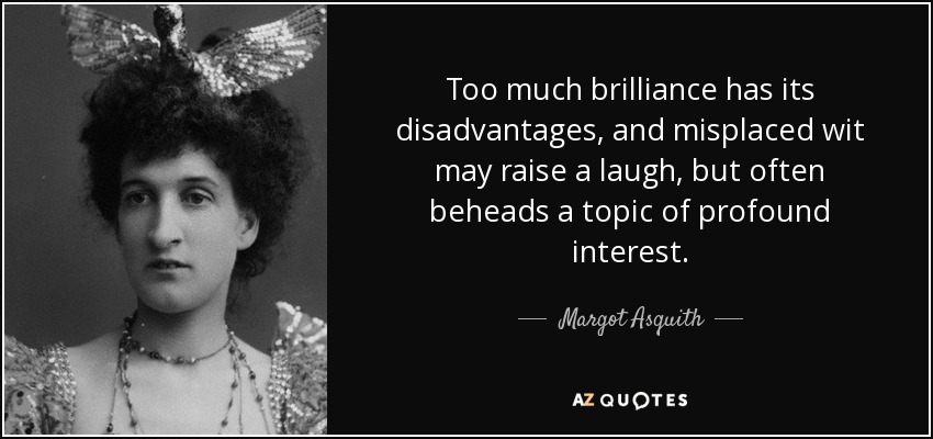 Too much brilliance has its disadvantages, and misplaced wit may raise a laugh, but often beheads a topic of profound interest. - Margot Asquith