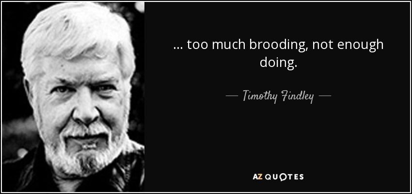 ... too much brooding, not enough doing. - Timothy Findley