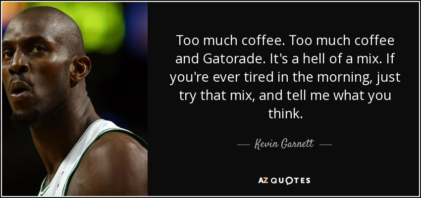 Too much coffee. Too much coffee and Gatorade. It's a hell of a mix. If you're ever tired in the morning, just try that mix, and tell me what you think. - Kevin Garnett