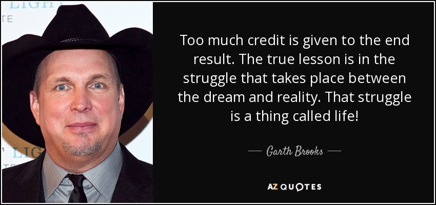 Too much credit is given to the end result. The true lesson is in the struggle that takes place between the dream and reality. That struggle is a thing called life! - Garth Brooks