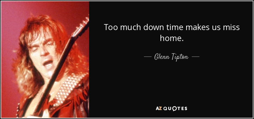 Too much down time makes us miss home. - Glenn Tipton