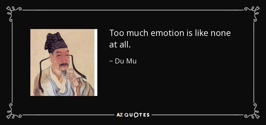 Too much emotion is like none at all. - Du Mu