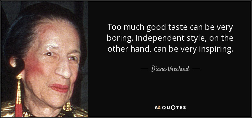 Too much good taste can be very boring. Independent style, on the other hand, can be very inspiring. - Diana Vreeland