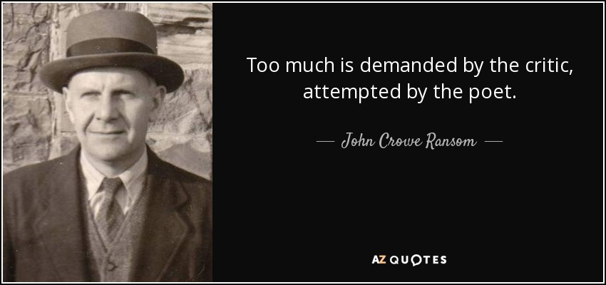 Too much is demanded by the critic, attempted by the poet. - John Crowe Ransom