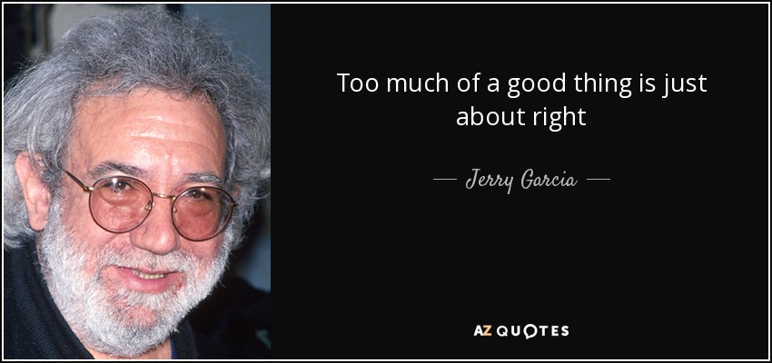 Too much of a good thing is just about right - Jerry Garcia
