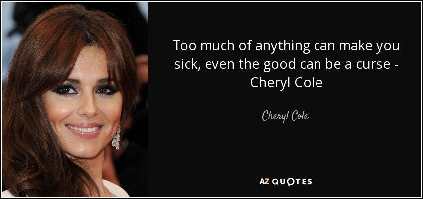 Cheryl Cole Quote Too Much Of Anything Can Make You Sick Even The