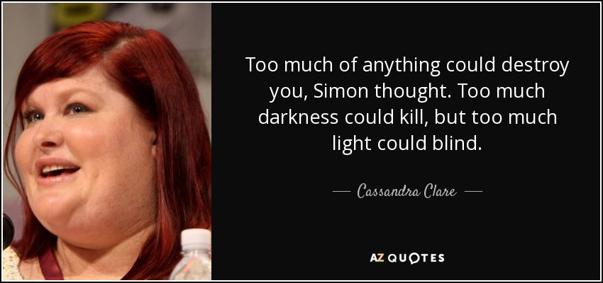 Cassandra Clare Quote Too Much Of Anything Could Destroy You Simon