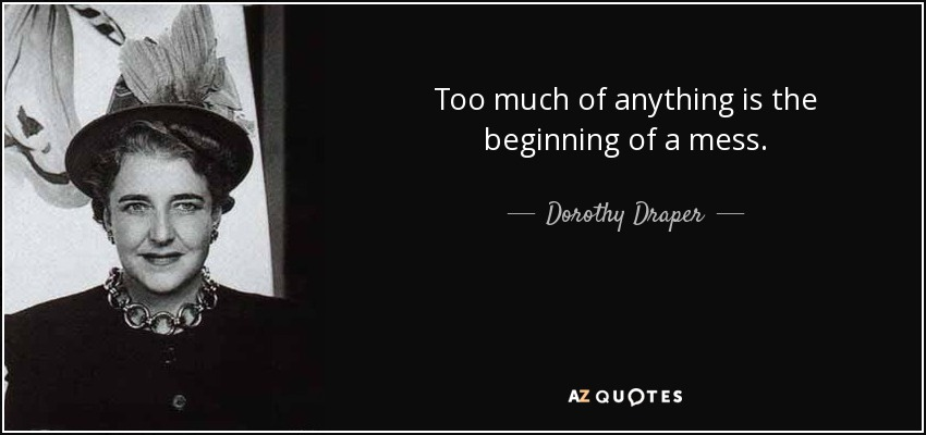 Dorothy Draper Quote Too Much Of Anything Is The Beginning Of A Mess