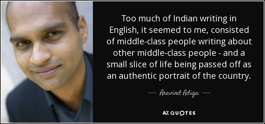 Too much of Indian writing in English, it seemed to me, consisted of middle-class people writing about other middle-class people - and a small slice of life being passed off as an authentic portrait of the country. - Aravind Adiga