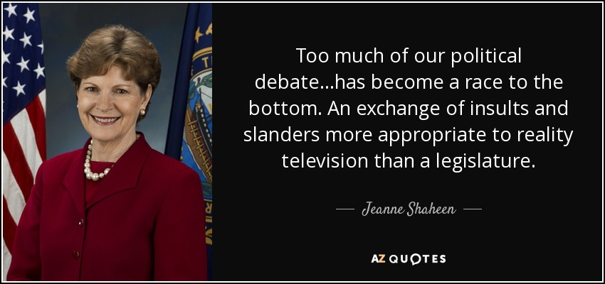 Too much of our political debate...has become a race to the bottom. An exchange of insults and slanders more appropriate to reality television than a legislature. - Jeanne Shaheen