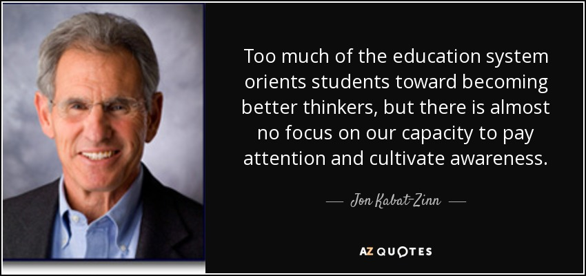 Too much of the education system orients students toward becoming better thinkers, but there is almost no focus on our capacity to pay attention and cultivate awareness. - Jon Kabat-Zinn