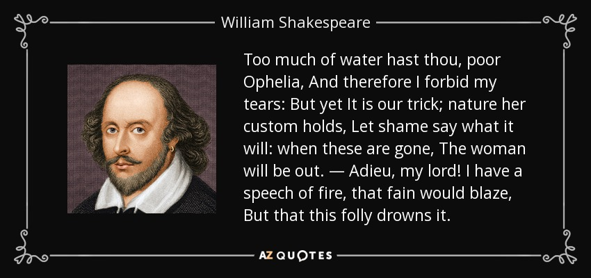 Too much of water hast thou poor Ophelia, and therefore I forbid my tears. But yet it is our trick, let shame say what it will. when these are gone the women will be out! Adieu my lord, I have a speech of fire that fane would blaze, But that this folly doubts it. - William Shakespeare