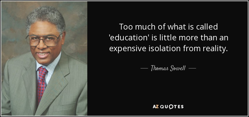 Too much of what is called 'education' is little more than an expensive isolation from reality. - Thomas Sowell