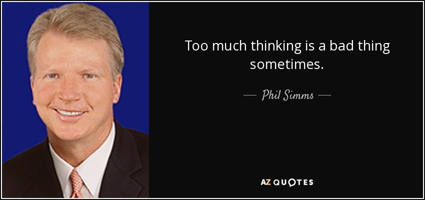 Too much thinking is a bad thing sometimes. - Phil Simms