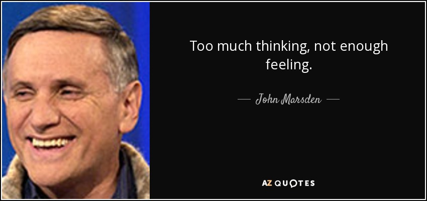 Too much thinking, not enough feeling. - John Marsden