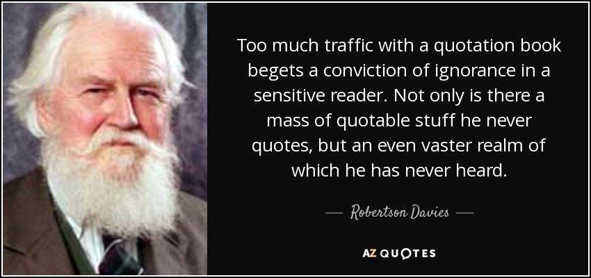 Too much traffic with a quotation book begets a conviction of ignorance in a sensitive reader. Not only is there a mass of quotable stuff he never quotes, but an even vaster realm of which he has never heard. - Robertson Davies
