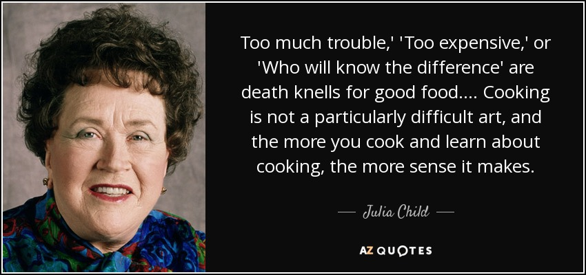 Too much trouble,' 'Too expensive,' or 'Who will know the difference' are death knells for good food. ... Cooking is not a particularly difficult art, and the more you cook and learn about cooking, the more sense it makes. - Julia Child
