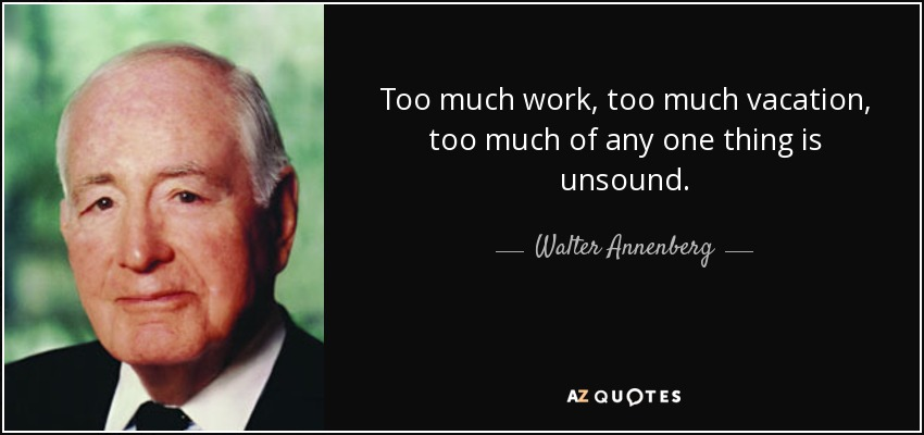 Too much work, too much vacation, too much of any one thing is unsound. - Walter Annenberg