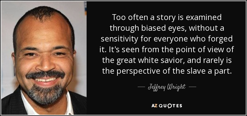 Too often a story is examined through biased eyes, without a sensitivity for everyone who forged it. It's seen from the point of view of the great white savior, and rarely is the perspective of the slave a part. - Jeffrey Wright
