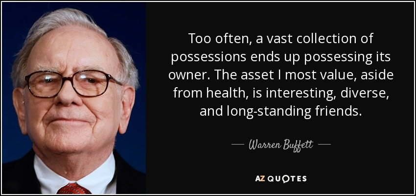 Too often, a vast collection of possessions ends up possessing its owner. The asset I most value, aside from health, is interesting, diverse, and long-standing friends. - Warren Buffett