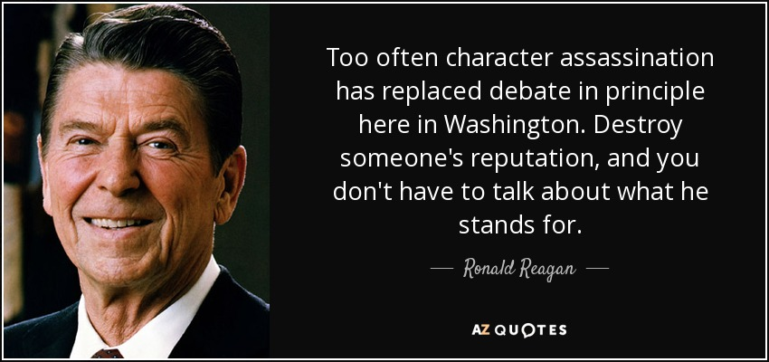 Too often character assassination has replaced debate in principle here in Washington. Destroy someone's reputation, and you don't have to talk about what he stands for. - Ronald Reagan
