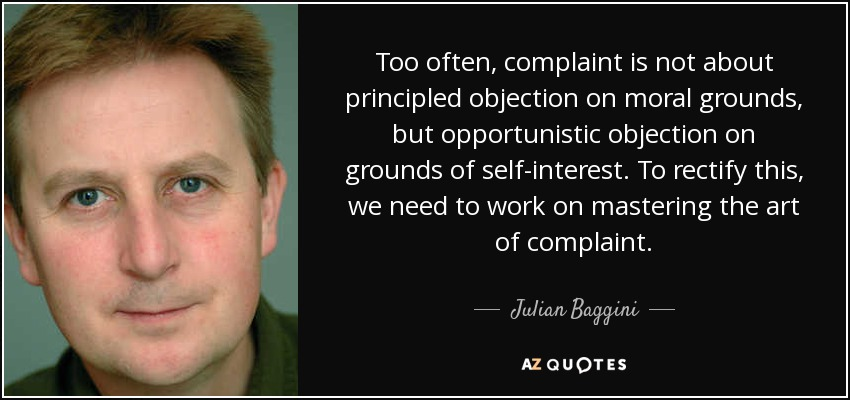 Too often, complaint is not about principled objection on moral grounds, but opportunistic objection on grounds of self-interest. To rectify this, we need to work on mastering the art of complaint. - Julian Baggini
