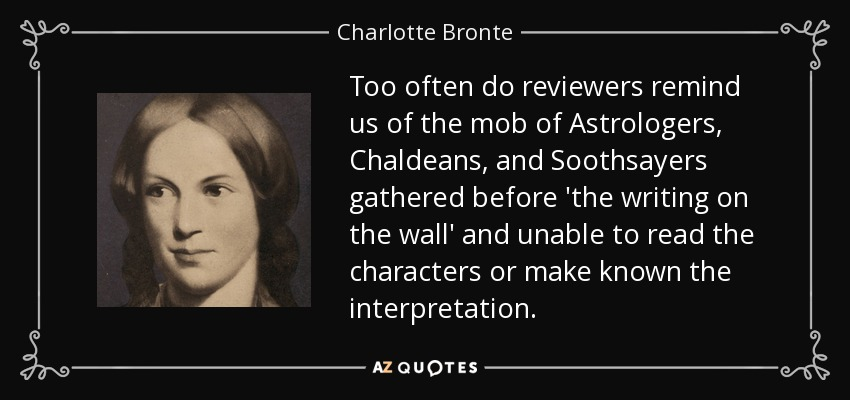 Too often do reviewers remind us of the mob of Astrologers, Chaldeans, and Soothsayers gathered before 'the writing on the wall' and unable to read the characters or make known the interpretation. - Charlotte Bronte