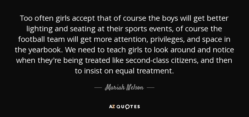 Too often girls accept that of course the boys will get better lighting and seating at their sports events, of course the football team will get more attention, privileges, and space in the yearbook. We need to teach girls to look around and notice when they're being treated like second-class citizens, and then to insist on equal treatment. - Mariah Nelson