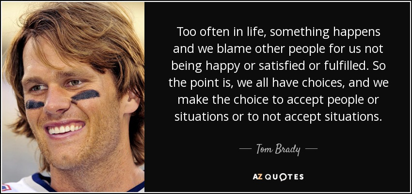 Too often in life, something happens and we blame other people for us not being happy or satisfied or fulfilled. So the point is, we all have choices, and we make the choice to accept people or situations or to not accept situations. - Tom Brady