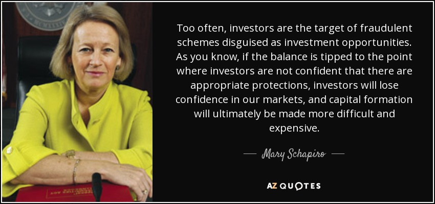 Too often, investors are the target of fraudulent schemes disguised as investment opportunities. As you know, if the balance is tipped to the point where investors are not confident that there are appropriate protections, investors will lose confidence in our markets, and capital formation will ultimately be made more difficult and expensive. - Mary Schapiro