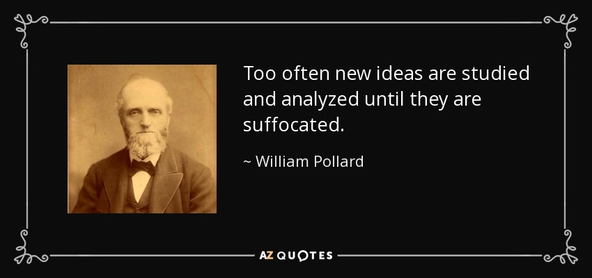 Too often new ideas are studied and analyzed until they are suffocated. - William Pollard