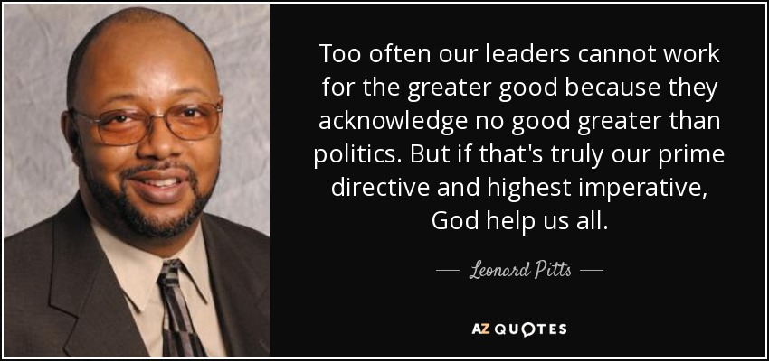 Too often our leaders cannot work for the greater good because they acknowledge no good greater than politics. But if that's truly our prime directive and highest imperative, God help us all. - Leonard Pitts