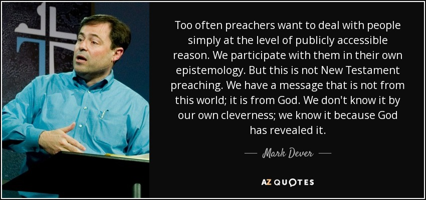 Too often preachers want to deal with people simply at the level of publicly accessible reason. We participate with them in their own epistemology. But this is not New Testament preaching. We have a message that is not from this world; it is from God. We don't know it by our own cleverness; we know it because God has revealed it. - Mark Dever