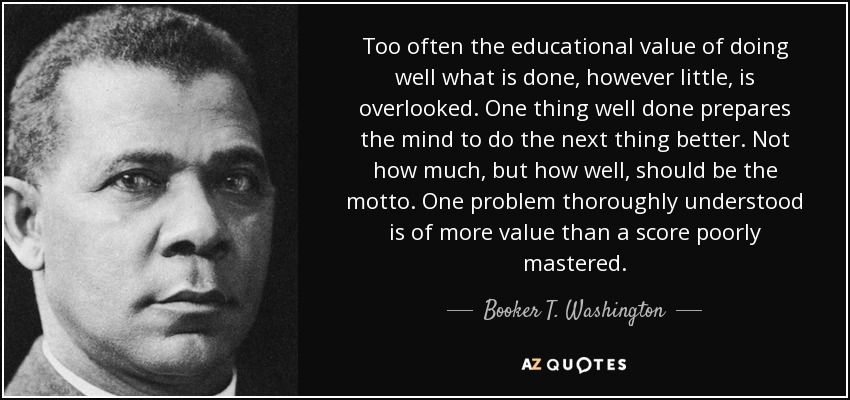 Too often the educational value of doing well what is done, however little, is overlooked. One thing well done prepares the mind to do the next thing better. Not how much, but how well, should be the motto. One problem thoroughly understood is of more value than a score poorly mastered. - Booker T. Washington