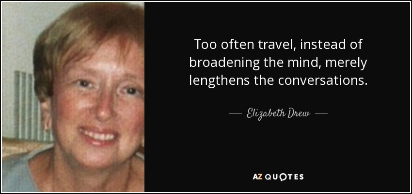 Too often travel, instead of broadening the mind, merely lengthens the conversations. - Elizabeth Drew
