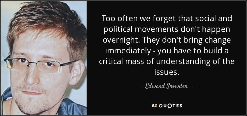 Too often we forget that social and political movements don't happen overnight. They don't bring change immediately - you have to build a critical mass of understanding of the issues. - Edward Snowden