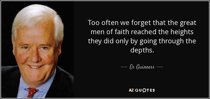 Too often we forget that the great men of faith reached the heights they did only by going through the depths. - Os Guinness