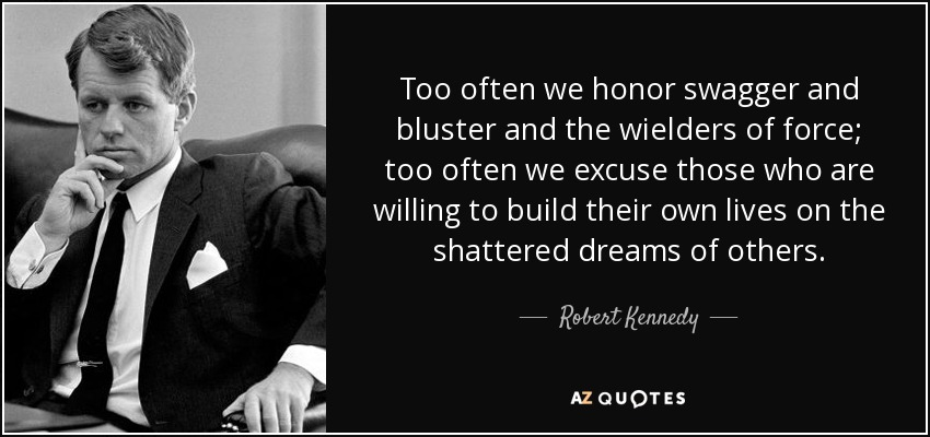 Too often we honor swagger and bluster and the wielders of force; too often we excuse those who are willing to build their own lives on the shattered dreams of others. - Robert Kennedy