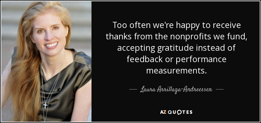 Too often we're happy to receive thanks from the nonprofits we fund, accepting gratitude instead of feedback or performance measurements. - Laura Arrillaga-Andreessen