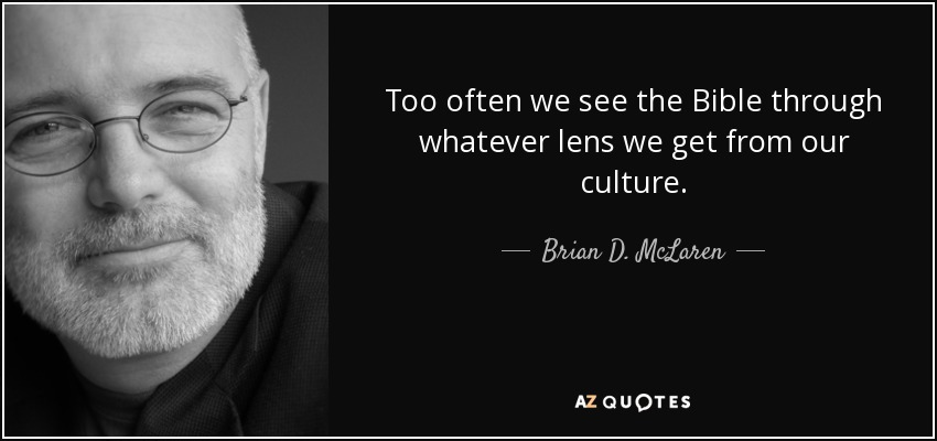 Too often we see the Bible through whatever lens we get from our culture. - Brian D. McLaren
