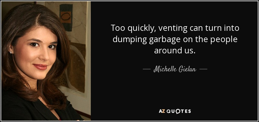 Too quickly, venting can turn into dumping garbage on the people around us. - Michelle Gielan