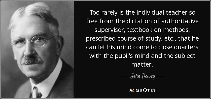 Too rarely is the individual teacher so free from the dictation of authoritative supervisor, textbook on methods, prescribed course of study, etc., that he can let his mind come to close quarters with the pupil's mind and the subject matter. - John Dewey