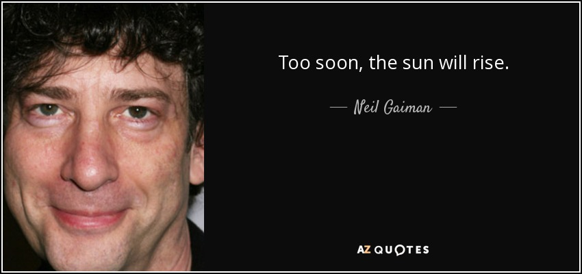 Too soon, the sun will rise. - Neil Gaiman