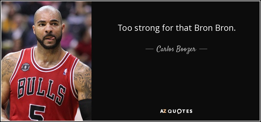 Too strong for that Bron Bron. - Carlos Boozer