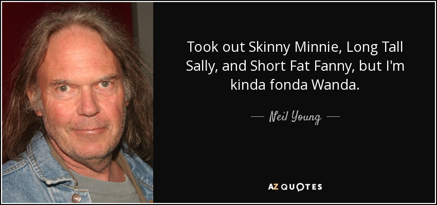 Took out Skinny Minnie, Long Tall Sally, and Short Fat Fanny, but I'm kinda fonda Wanda. - Neil Young