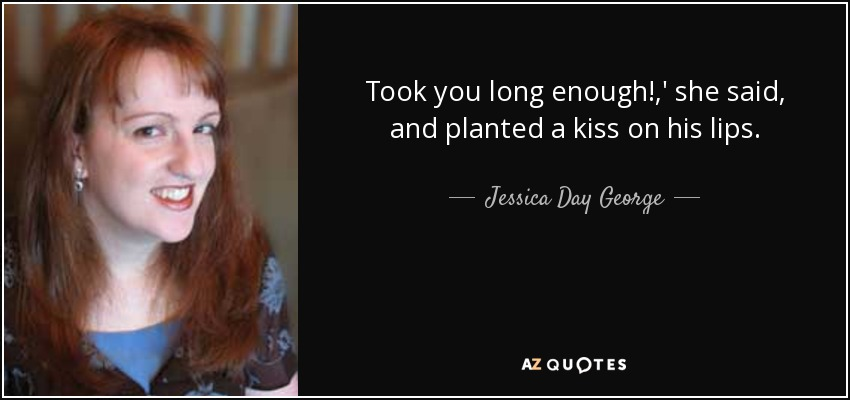Took you long enough!,' she said, and planted a kiss on his lips. - Jessica Day George